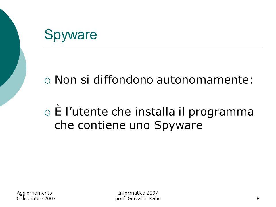Aggiornamento 6 dicembre 2007 Informatica 2007 prof. Giovanni Raho8 Spyware Non si diffondono autonomamente: È lutente che installa il programma che c