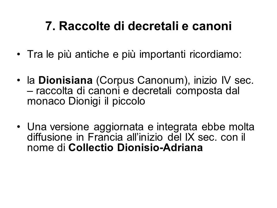 7. Raccolte di decretali e canoni Tra le più antiche e più importanti ricordiamo: la Dionisiana (Corpus Canonum), inizio IV sec. – raccolta di canoni