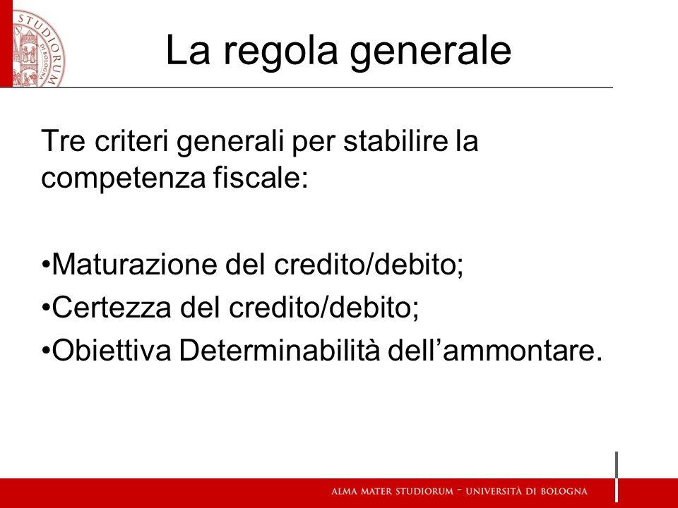 La regola generale Tre criteri generali per stabilire la competenza fiscale: Maturazione del credito/debito; Certezza del credito/debito; Obiettiva Determinabilità dellammontare.