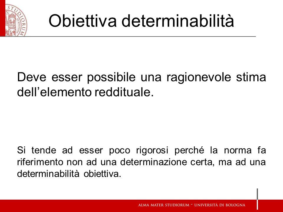 Obiettiva determinabilità Deve esser possibile una ragionevole stima dellelemento reddituale.