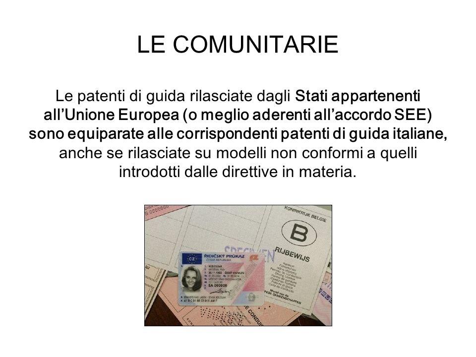 LE COMUNITARIE Le patenti di guida rilasciate dagli Stati appartenenti allUnione Europea (o meglio aderenti allaccordo SEE) sono equiparate alle corri