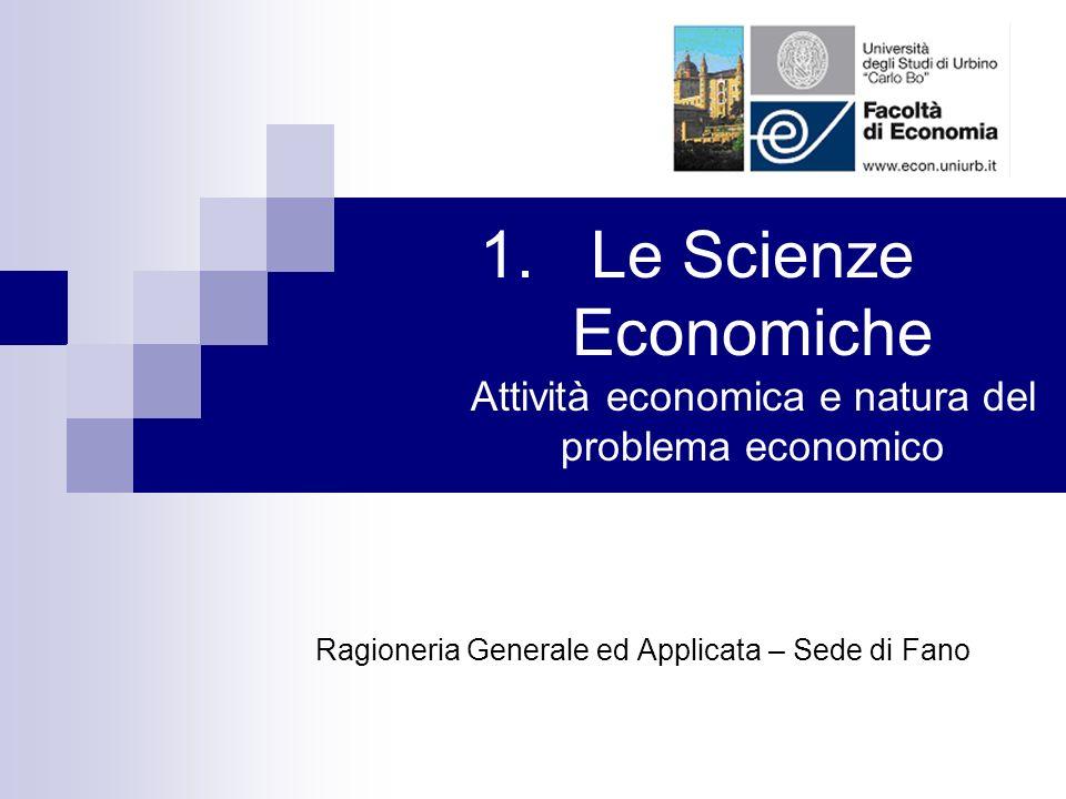 1.Le Scienze Economiche Attività economica e natura del problema economico Ragioneria Generale ed Applicata – Sede di Fano