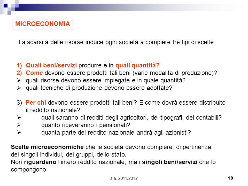 a.a. 2011/201210 MICROECONOMIA La scarsità delle risorse induce ogni società a compiere tre tipi di scelte 1)Quali beni/servizi produrre e in quali qu