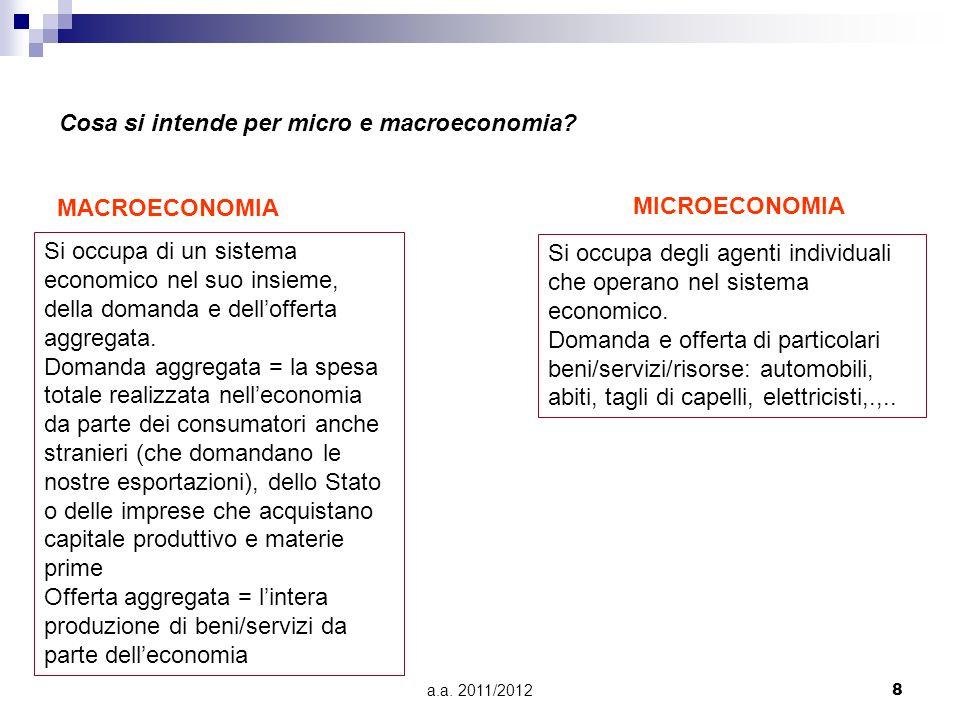 a.a. 2011/20128 Cosa si intende per micro e macroeconomia? MACROECONOMIA MICROECONOMIA Si occupa di un sistema economico nel suo insieme, della domand
