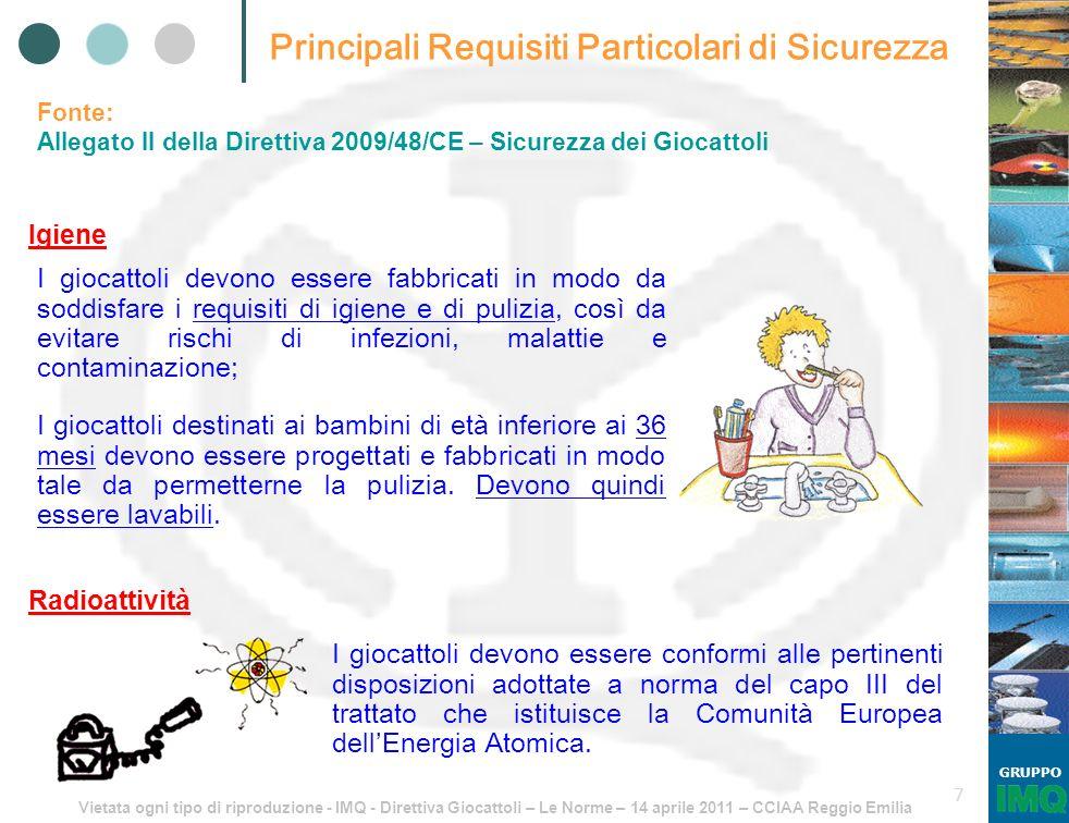 Vietata ogni tipo di riproduzione - IMQ - Direttiva Giocattoli – Le Norme – 14 aprile 2011 – CCIAA Reggio Emilia GRUPPO 8 Elenco Norme Armonizzate Fonte: http://ec.europa.eu/enterprise/policies/european- standards/documents/harmonised-standards-legislation/list-references/toys/ EN 71-1:2005+A9:2009 Safety of toys - Part 1: Mechanical and physical properties; EN 71-2:2006+A1:2007 Safety of toys - Part 2: Flammability; EN 71-3:1994/AC:2002 Safety of toys - Part 3: Migration of certain elements; EN 71-4:2009 Safety of toys - Part 4: Experimental sets for chemistry and related activities; EN 71-5:1993/A2:2009 Safety of toys - Part 5: Chemical toys (sets) other than experimental sets; EN 71-7:2002 Safety of toys - Part 7: Finger paints - Requirements and test methods;