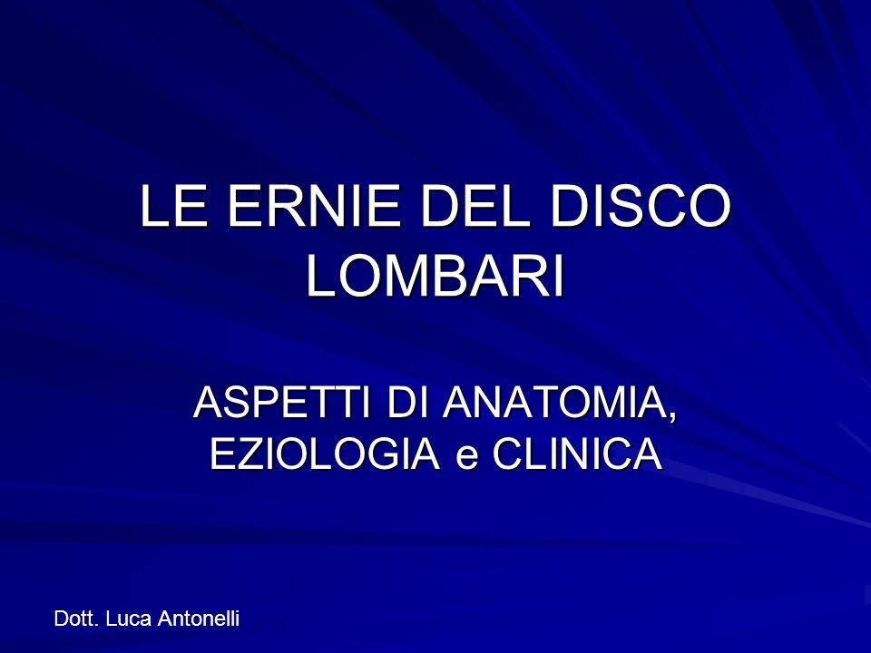 LE ERNIE DEL DISCO LOMBARI ASPETTI DI ANATOMIA, EZIOLOGIA e CLINICA Dott. Luca Antonelli