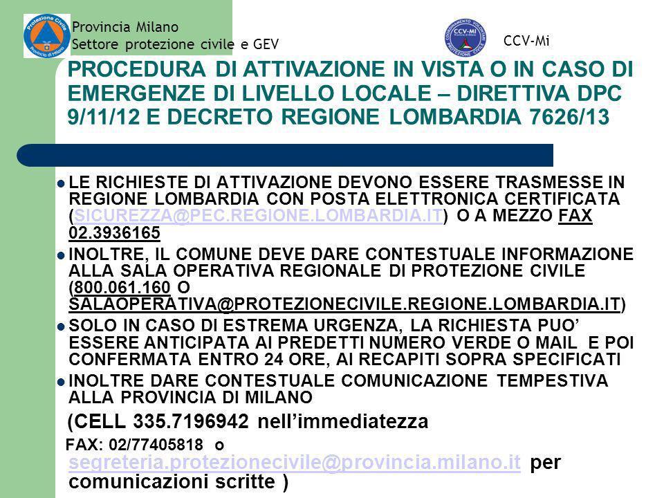 Provincia Milano Settore protezione civile e GEV CCV-Mi PROCEDURA DI ATTIVAZIONE IN VISTA O IN CASO DI EMERGENZE DI LIVELLO LOCALE E IMPORTANTE CHE I COMUNI SEGNALINO TEMPESTIVAMENTE L EMERGENZA AL SETTORE PROTEZIONE CIVILE DELLA PROVINCIA DI MILANO CHE, DI CONCERTO COL CCV-MI ( CELL REPERIBILITA CCV-MI: 334.1156926), NE PRENDE NOTA E PUO OFFRIRE SOSTEGNO IN CASO DI NECESSITÀ.