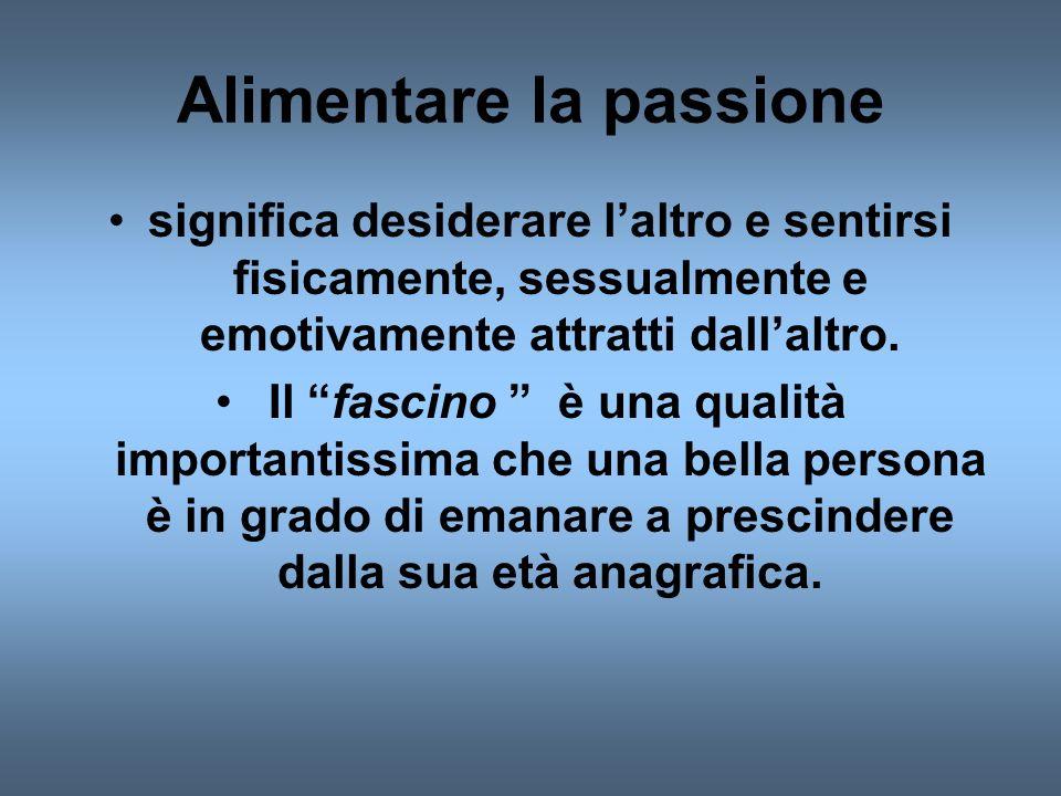 Alimentare la passione significa desiderare laltro e sentirsi fisicamente, sessualmente e emotivamente attratti dallaltro.