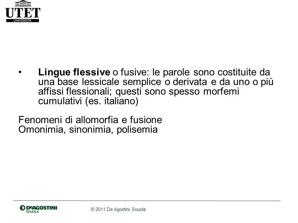 © 2011 De Agostini Scuola Lingue flessive o fusive: le parole sono costituite da una base lessicale semplice o derivata e da uno o più affissi flessionali; questi sono spesso morfemi cumulativi (es.