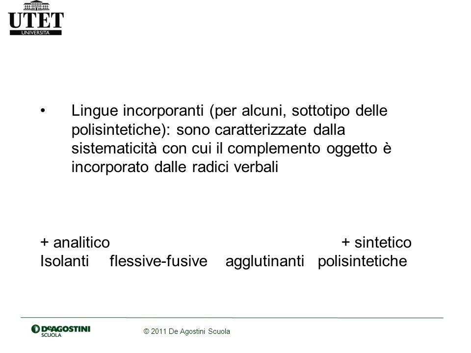 © 2011 De Agostini Scuola Lingue incorporanti (per alcuni, sottotipo delle polisintetiche): sono caratterizzate dalla sistematicità con cui il complemento oggetto è incorporato dalle radici verbali + analitico+ sintetico Isolantiflessive-fusiveagglutinantipolisintetiche