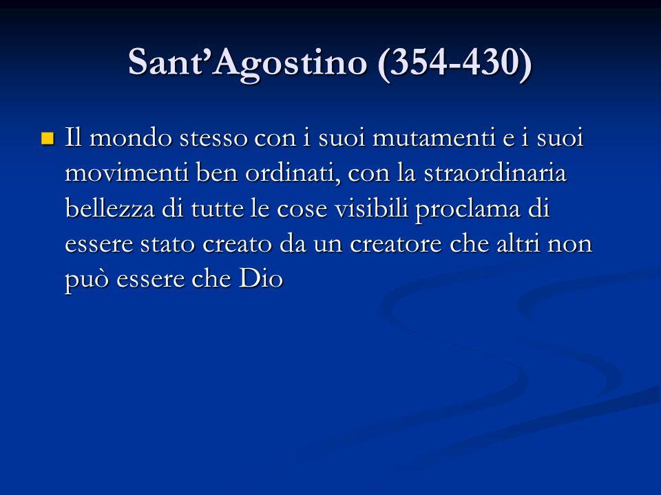SantAgostino (354-430) Il mondo stesso con i suoi mutamenti e i suoi movimenti ben ordinati, con la straordinaria bellezza di tutte le cose visibili p