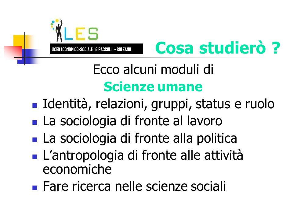 Ecco alcuni moduli di Scienze umane Identità, relazioni, gruppi, status e ruolo La sociologia di fronte al lavoro La sociologia di fronte alla politica Lantropologia di fronte alle attività economiche Fare ricerca nelle scienze sociali Cosa studierò