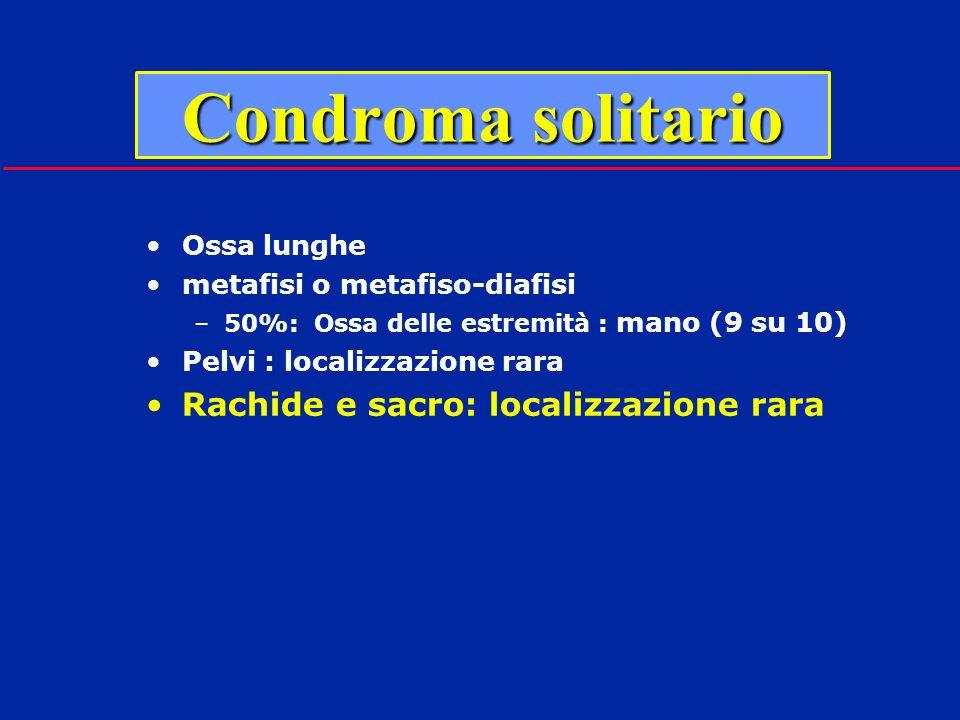 Condroma solitario Ossa lunghe metafisi o metafiso-diafisi –50%: Ossa delle estremità : mano (9 su 10) Pelvi : localizzazione rara Rachide e sacro: lo