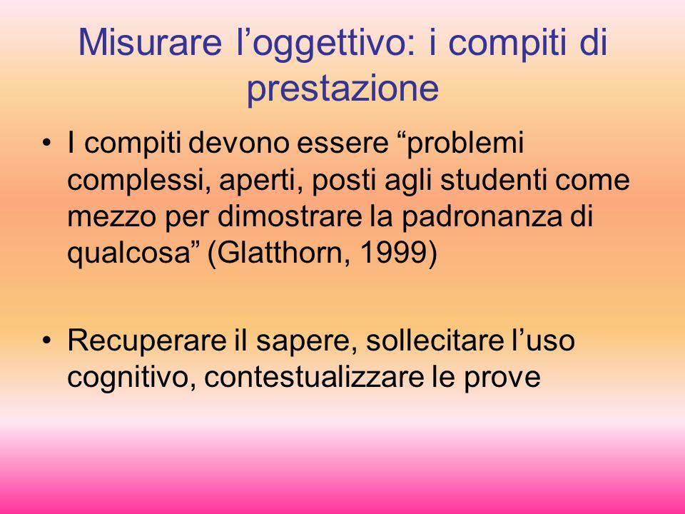 Misurare loggettivo: i compiti di prestazione I compiti devono essere problemi complessi, aperti, posti agli studenti come mezzo per dimostrare la pad