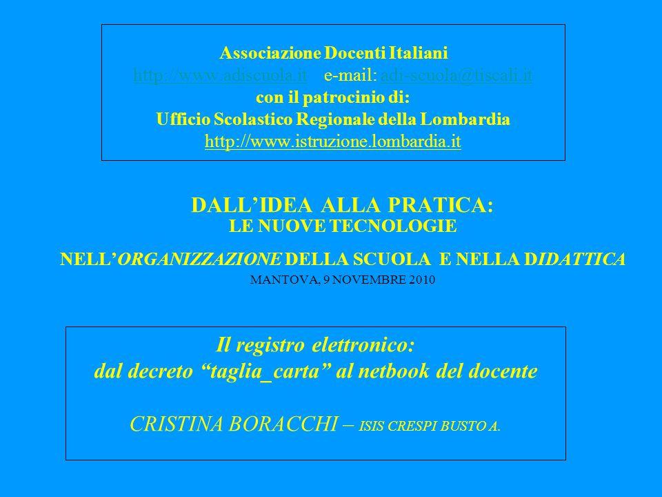 DALLIDEA ALLA PRATICA: LE NUOVE TECNOLOGIE NELLORGANIZZAZIONE DELLA SCUOLA E NELLA DIDATTICA MANTOVA, 9 NOVEMBRE 2010 Associazione Docenti Italiani http://www.adiscuola.ithttp://www.adiscuola.it e-mail: adi-scuola@tiscali.itadi-scuola@tiscali.it con il patrocinio di: Ufficio Scolastico Regionale della Lombardia http://www.istruzione.lombardia.it Il registro elettronico: dal decreto taglia_carta al netbook del docente CRISTINA BORACCHI – ISIS CRESPI BUSTO A.