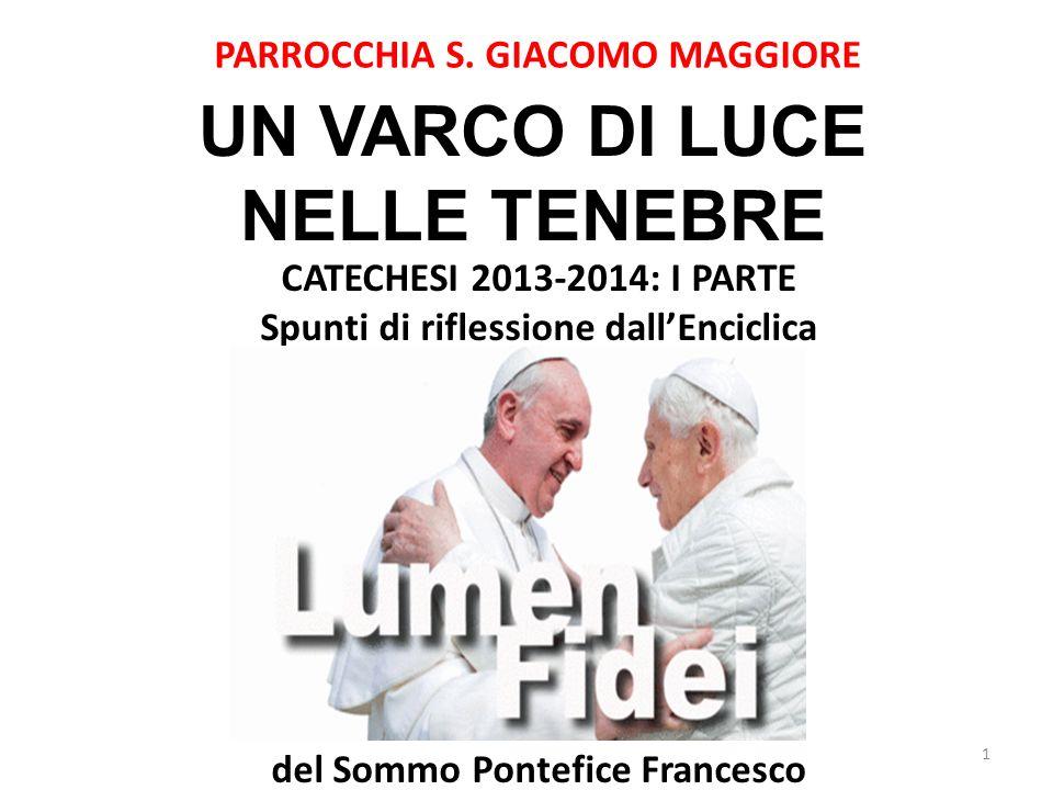 PARROCCHIA S. GIACOMO MAGGIORE UN VARCO DI LUCE NELLE TENEBRE 1 CATECHESI 2013-2014: I PARTE Spunti di riflessione dallEnciclica Enciclica del Sommo P