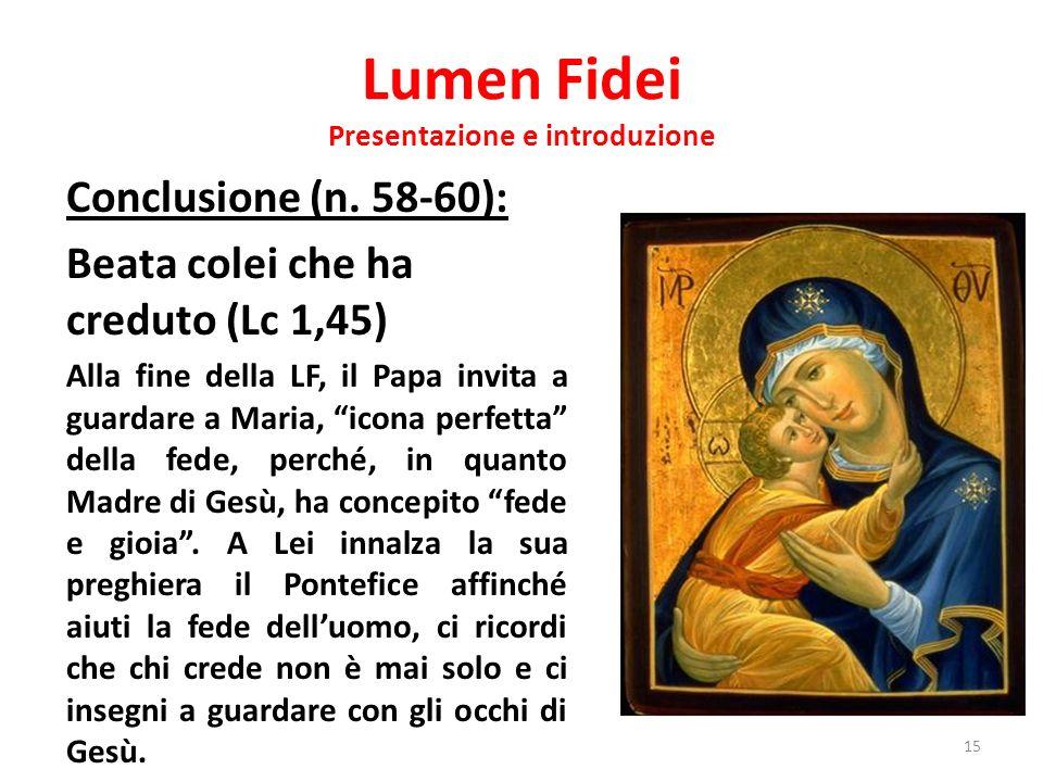 Lumen Fidei Presentazione e introduzione Conclusione (n. 58-60): Beata colei che ha creduto (Lc 1,45) Alla fine della LF, il Papa invita a guardare a