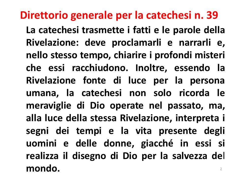 Direttorio generale per la catechesi n. 39 La catechesi trasmette i fatti e le parole della Rivelazione: deve proclamarli e narrarli e, nello stesso t