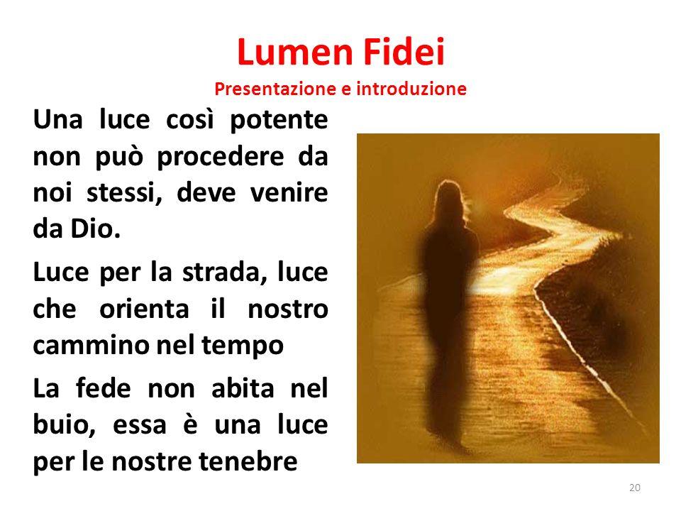 Lumen Fidei Presentazione e introduzione Una luce così potente non può procedere da noi stessi, deve venire da Dio. Luce per la strada, luce che orien