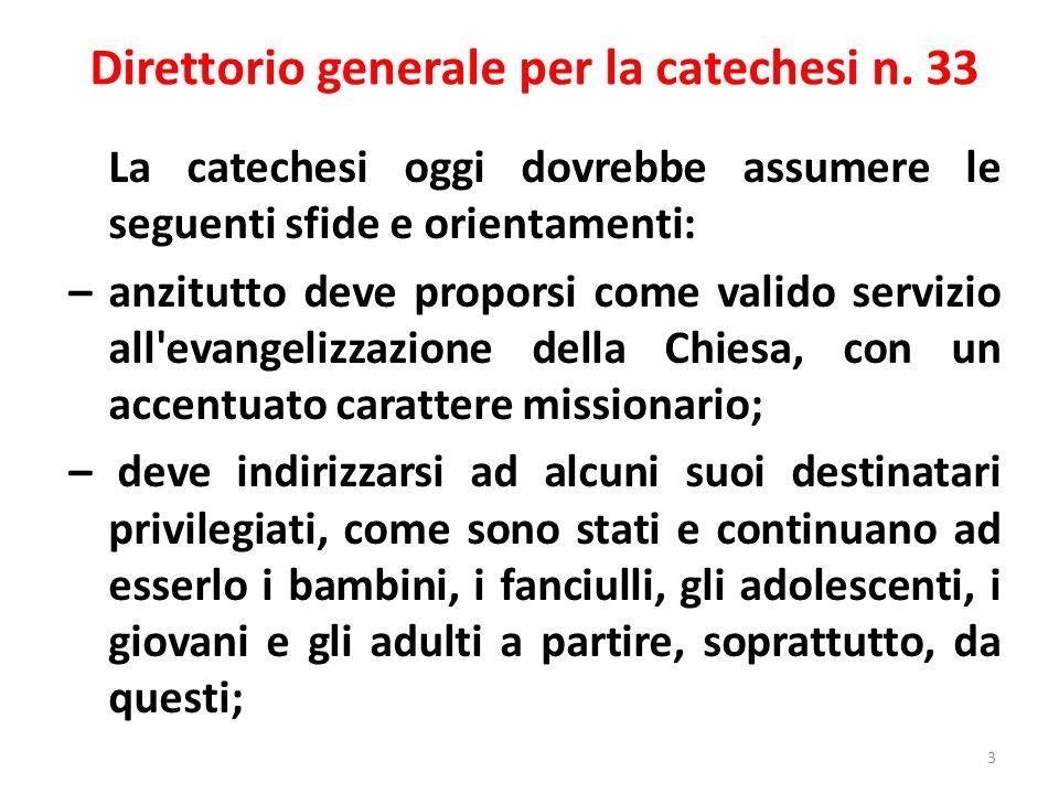 Direttorio generale per la catechesi n. 33 La catechesi oggi dovrebbe assumere le seguenti sfide e orientamenti: – anzitutto deve proporsi come valido