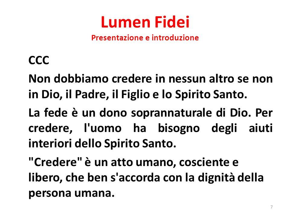 Lumen Fidei Presentazione e introduzione CCC Non dobbiamo credere in nessun altro se non in Dio, il Padre, il Figlio e lo Spirito Santo. La fede è un