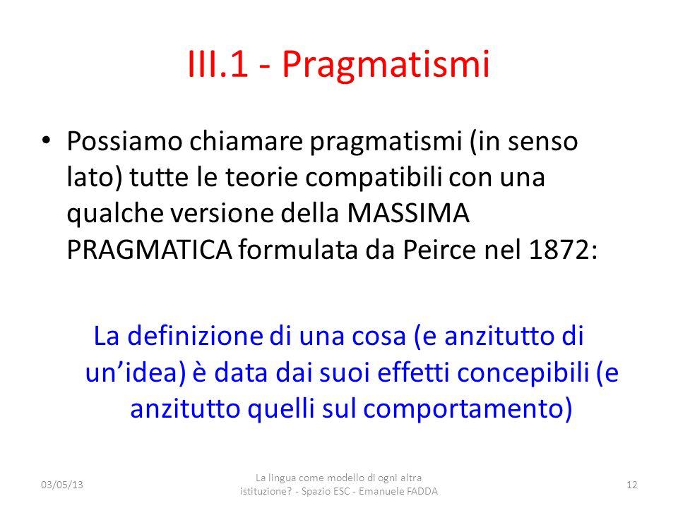 III.1 - Pragmatismi Possiamo chiamare pragmatismi (in senso lato) tutte le teorie compatibili con una qualche versione della MASSIMA PRAGMATICA formul