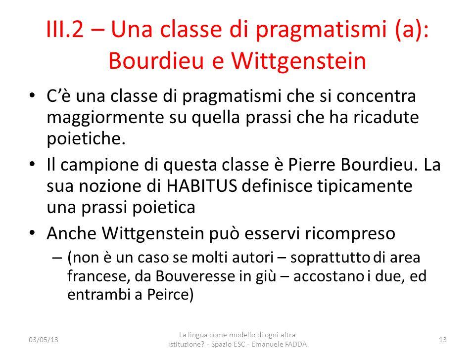 III.2 – Una classe di pragmatismi (a): Bourdieu e Wittgenstein Cè una classe di pragmatismi che si concentra maggiormente su quella prassi che ha rica