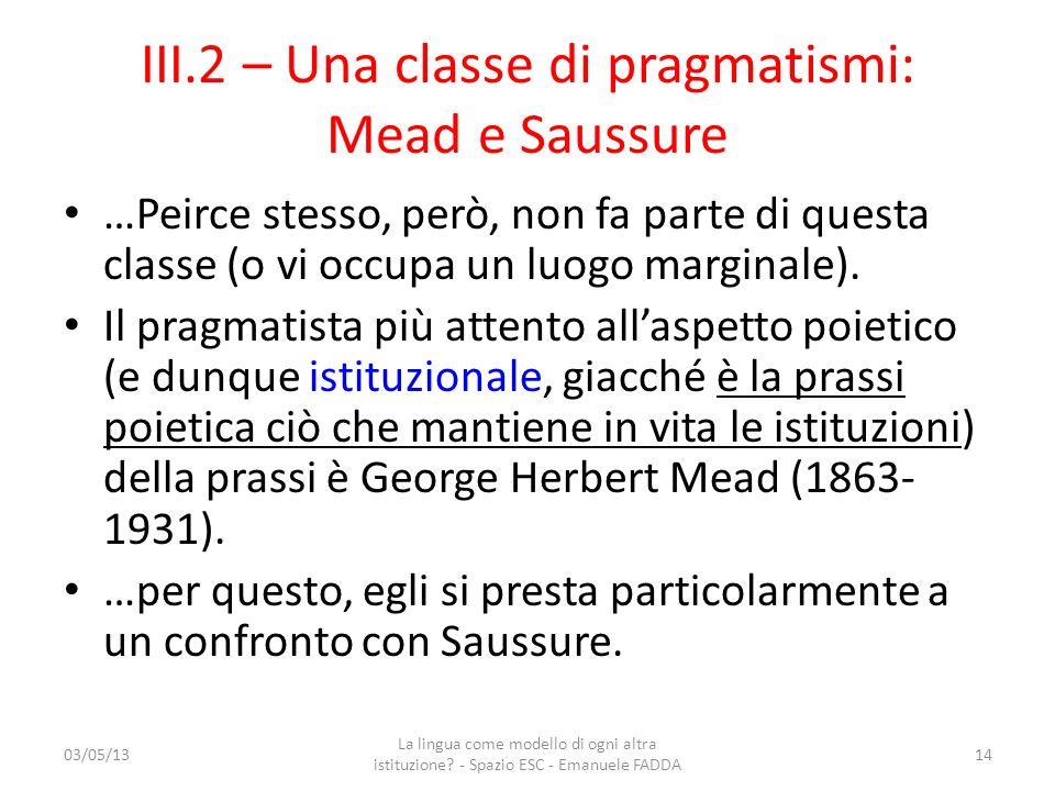 III.2 – Una classe di pragmatismi: Mead e Saussure …Peirce stesso, però, non fa parte di questa classe (o vi occupa un luogo marginale). Il pragmatist