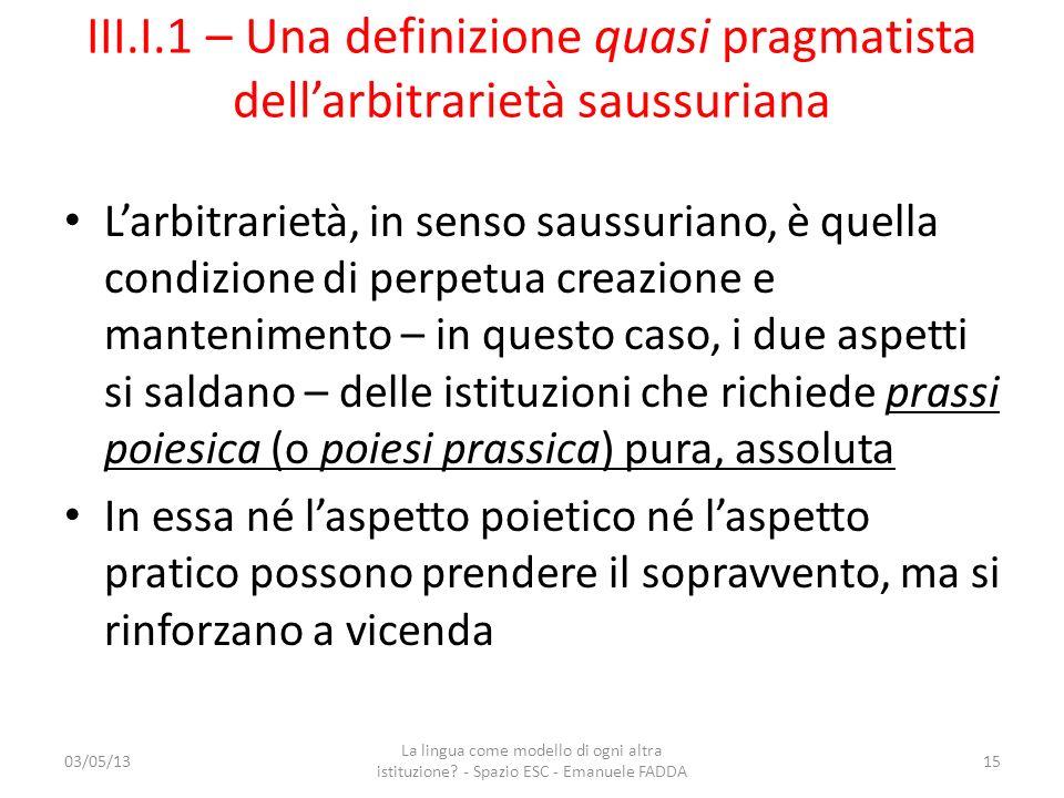 III.I.1 – Una definizione quasi pragmatista dellarbitrarietà saussuriana Larbitrarietà, in senso saussuriano, è quella condizione di perpetua creazion