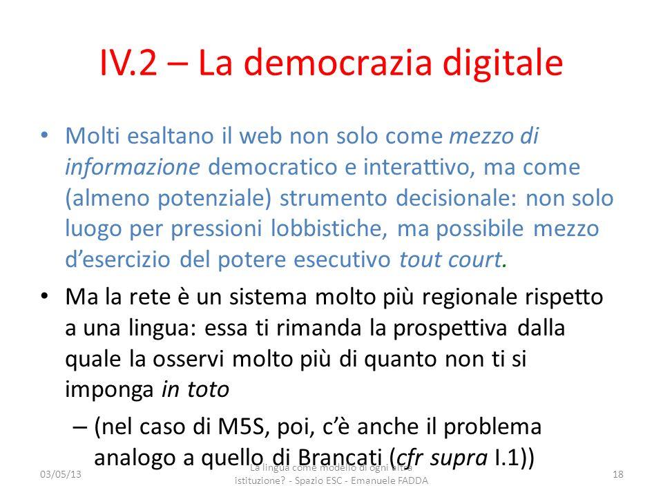 IV.2 – La democrazia digitale Molti esaltano il web non solo come mezzo di informazione democratico e interattivo, ma come (almeno potenziale) strumen
