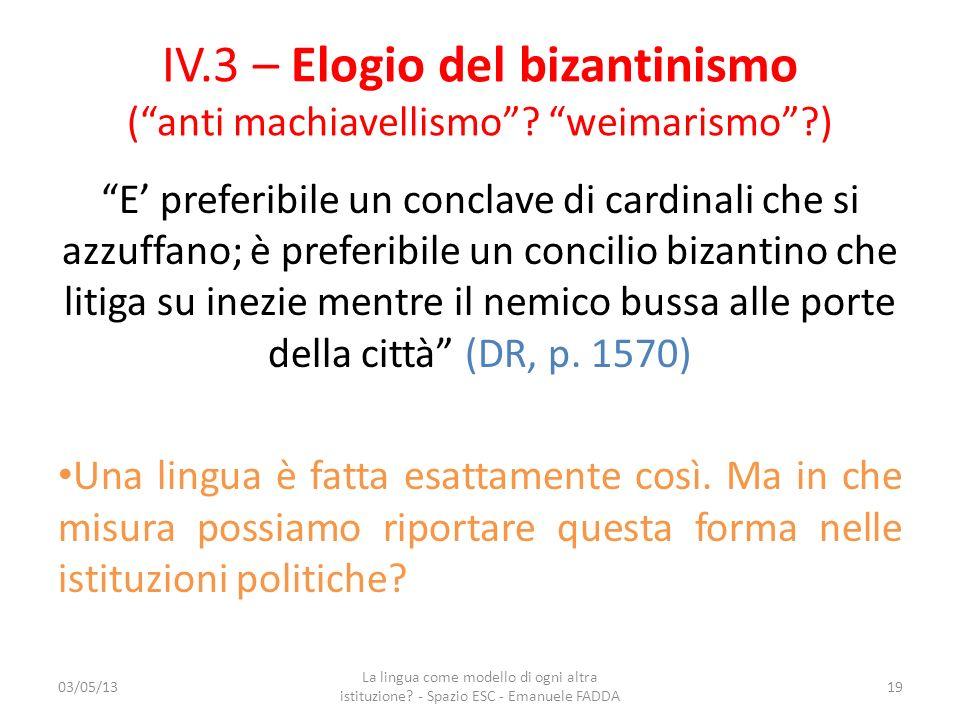 IV.3 – Elogio del bizantinismo (anti machiavellismo? weimarismo?) E preferibile un conclave di cardinali che si azzuffano; è preferibile un concilio b