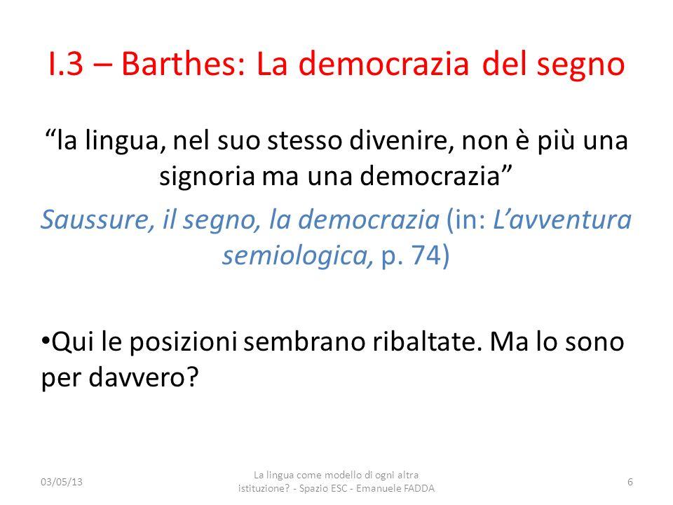 I.3 – Barthes: La democrazia del segno la lingua, nel suo stesso divenire, non è più una signoria ma una democrazia Saussure, il segno, la democrazia