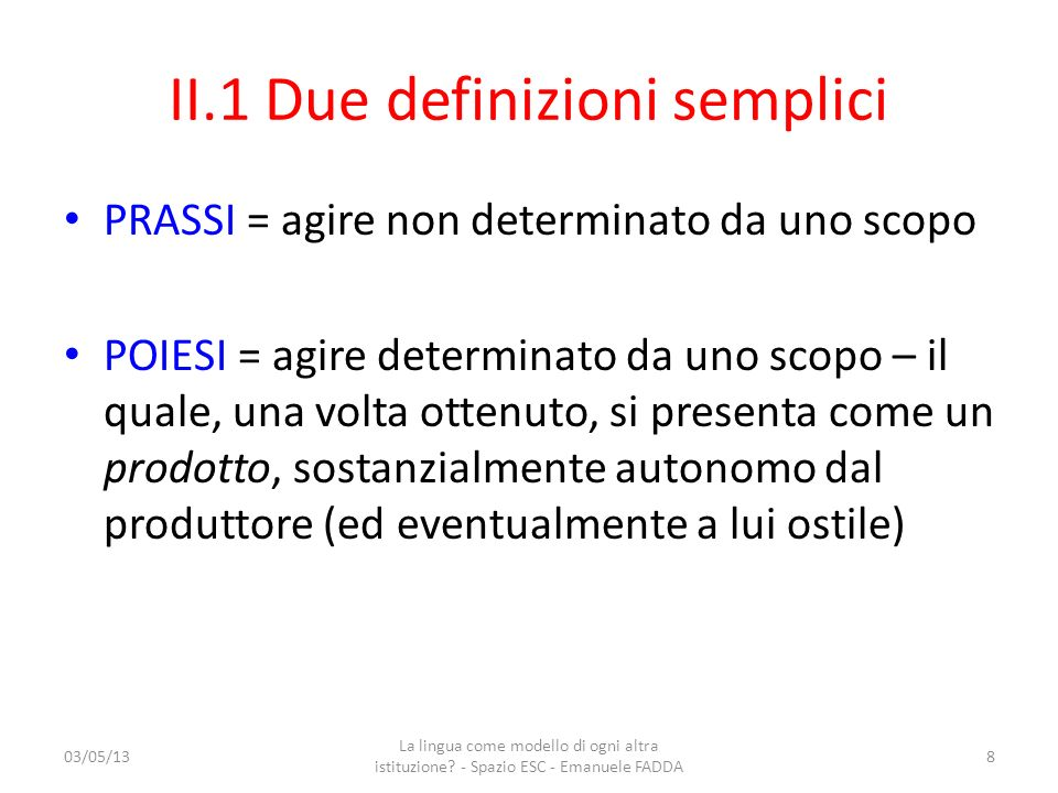 II.1 Due definizioni semplici PRASSI = agire non determinato da uno scopo POIESI = agire determinato da uno scopo – il quale, una volta ottenuto, si p