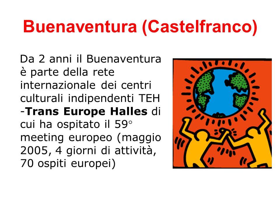 Buenaventura (Castelfranco) Da 2 anni il Buenaventura è parte della rete internazionale dei centri culturali indipendenti TEH -Trans Europe Halles di cui ha ospitato il 59° meeting europeo (maggio 2005, 4 giorni di attività, 70 ospiti europei)