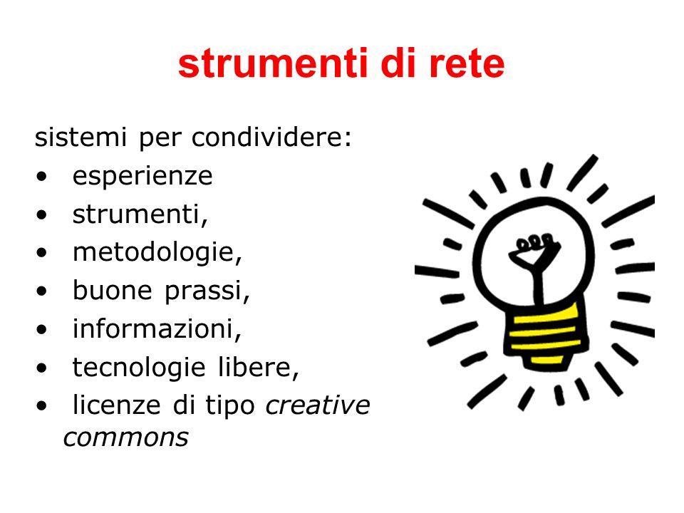 strumenti di rete sistemi per condividere: esperienze strumenti, metodologie, buone prassi, informazioni, tecnologie libere, licenze di tipo creative