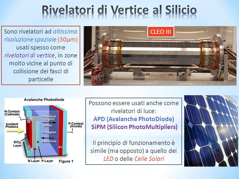 CLEO III Sono rivelatori ad altissima risoluzione spaziale (30µm) usati spesso come rivelatori di vertice, in zone molto vicine al punto di collisione dei fasci di particelle Possono essere usati anche come rivelatori di luce: APD (Avalanche PhotoDiode) SiPM (Silicon PhotoMultipliers) Il principio di funzionamento è simile (ma opposto) a quello dei LED o delle Celle Solari