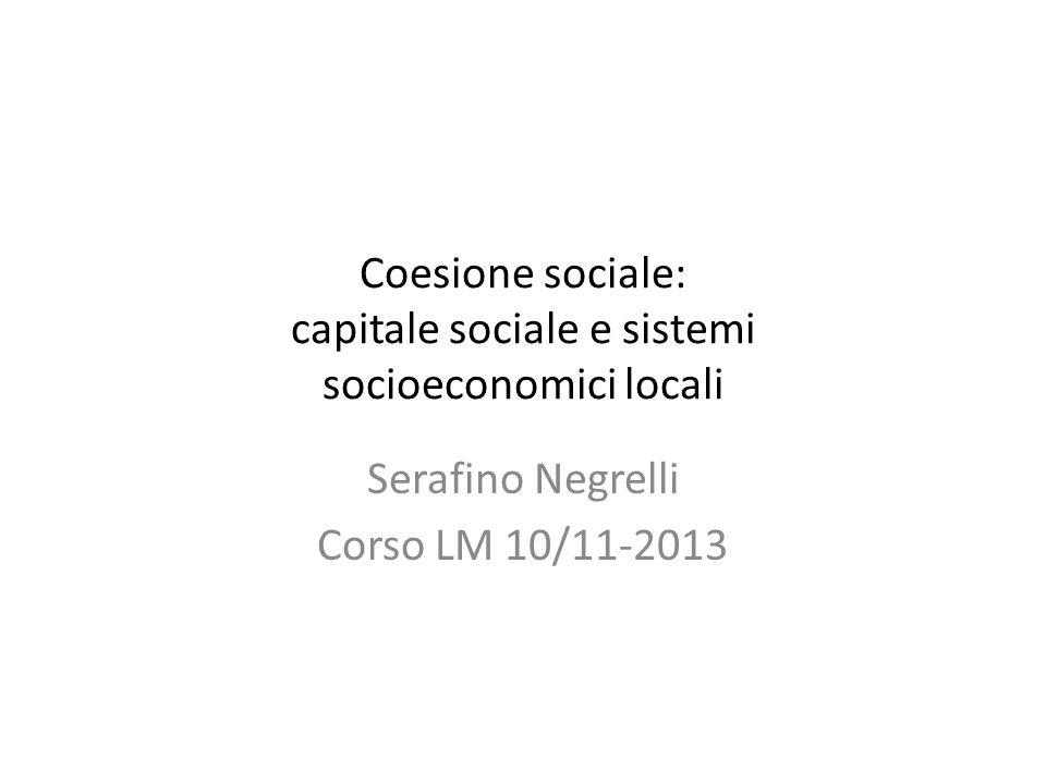 Coesione sociale: capitale sociale e sistemi socioeconomici locali Serafino Negrelli Corso LM 10/11-2013