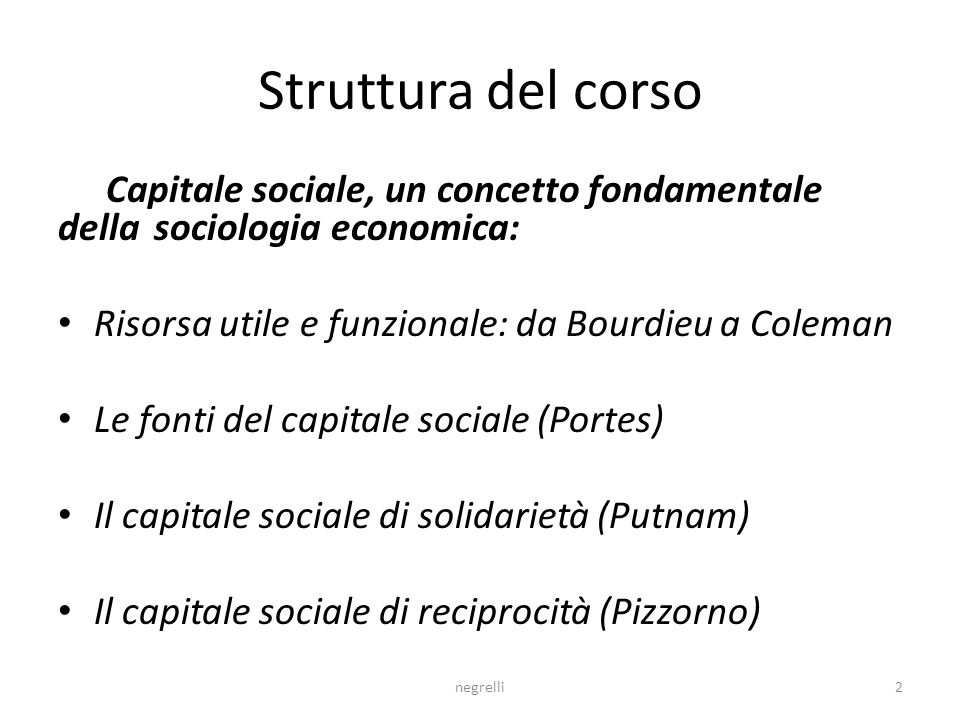 Struttura del corso Capitale sociale, un concetto fondamentale della sociologia economica: Risorsa utile e funzionale: da Bourdieu a Coleman Le fonti del capitale sociale (Portes) Il capitale sociale di solidarietà (Putnam) Il capitale sociale di reciprocità (Pizzorno) 2negrelli