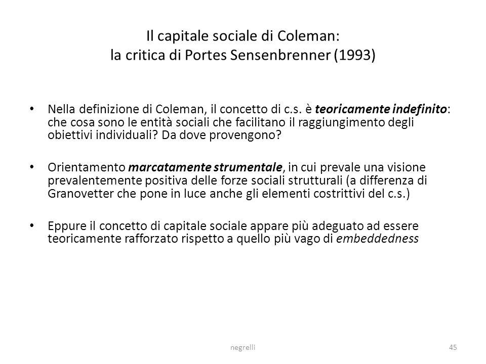 negrelli45 Il capitale sociale di Coleman: la critica di Portes Sensenbrenner (1993) Nella definizione di Coleman, il concetto di c.s.