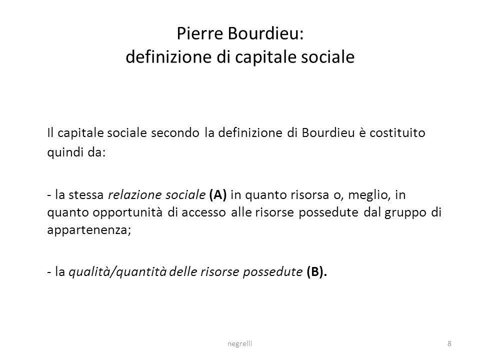 negrelli8 Pierre Bourdieu: definizione di capitale sociale Il capitale sociale secondo la definizione di Bourdieu è costituito quindi da: - la stessa relazione sociale (A) in quanto risorsa o, meglio, in quanto opportunità di accesso alle risorse possedute dal gruppo di appartenenza; - la qualità/quantità delle risorse possedute (B).