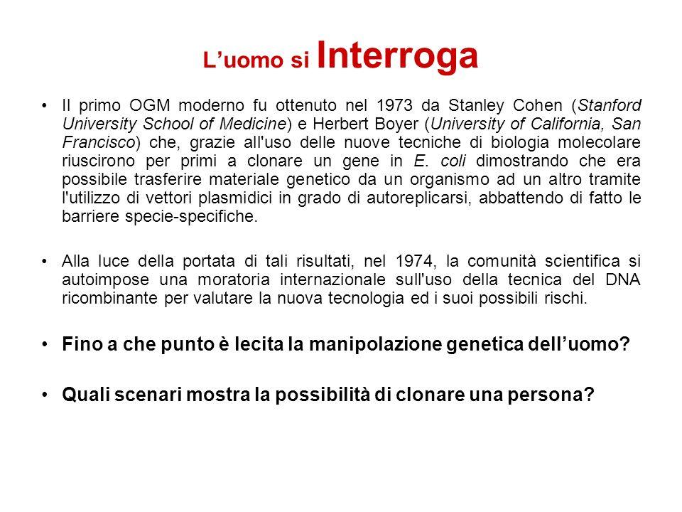 Luomo si Interroga Il primo OGM moderno fu ottenuto nel 1973 da Stanley Cohen (Stanford University School of Medicine) e Herbert Boyer (University of