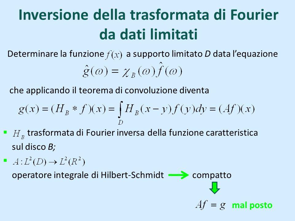 Inversione della trasformata di Fourier da dati limitati Determinare la funzione a supporto limitato D data lequazione che applicando il teorema di convoluzione diventa trasformata di Fourier inversa della funzione caratteristica sul disco B; operatore integrale di Hilbert-Schmidt compatto mal posto