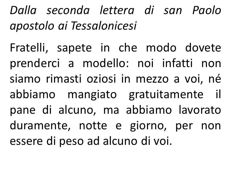 Dalla seconda lettera di san Paolo apostolo ai Tessalonicesi Fratelli, sapete in che modo dovete prenderci a modello: noi infatti non siamo rimasti oz