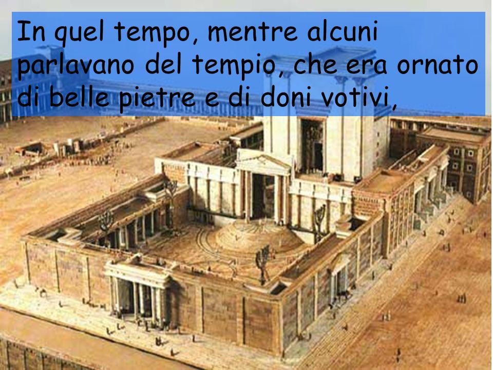 In quel tempo, mentre alcuni parlavano del tempio, che era ornato di belle pietre e di doni votivi,