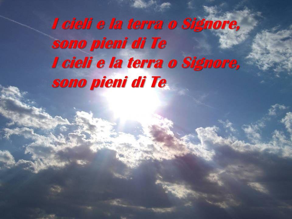 I cieli e la terra o Signore, sono pieni di Te I cieli e la terra o Signore, sono pieni di Te