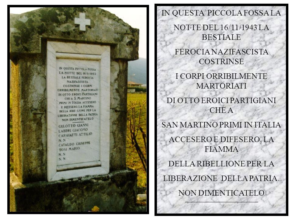 IN QUESTA PICCOLA FOSSA LA NOTTE DEL 16/11/1943 LA BESTIALE FEROCIA NAZIFASCISTA COSTRINSE I CORPI ORRIBILMENTE MARTORIATI DI OTTO EROICI PARTIGIANI CHE A SAN MARTINO PRIMI IN ITALIA ACCESERO E DIFESERO, LA FIAMMA DELLA RIBELLIONE PER LA LIBERAZIONE DELLA PATRIA.