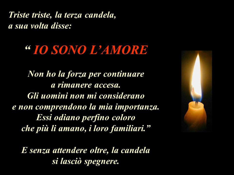 Triste triste, la terza candela, a sua volta disse: IO SONO LAMORE Non ho la forza per continuare a rimanere accesa.