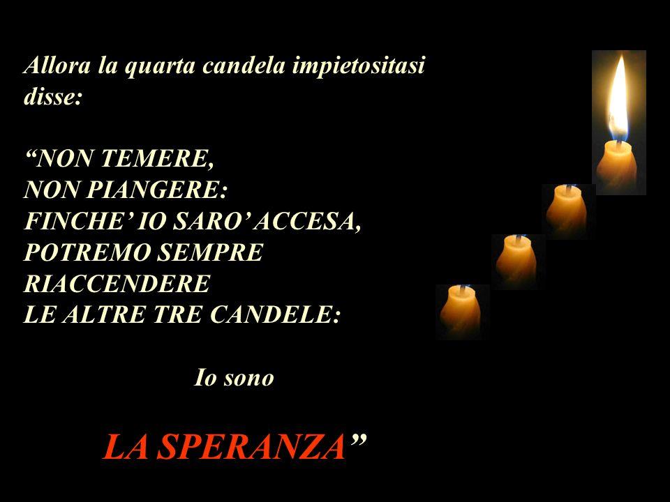 Allora la quarta candela impietositasi disse: NON TEMERE, NON PIANGERE: FINCHE IO SARO ACCESA, POTREMO SEMPRE RIACCENDERE LE ALTRE TRE CANDELE: Io sono LA SPERANZA
