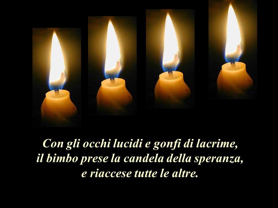 Con gli occhi lucidi e gonfi di lacrime, il bimbo prese la candela della speranza, e riaccese tutte le altre.