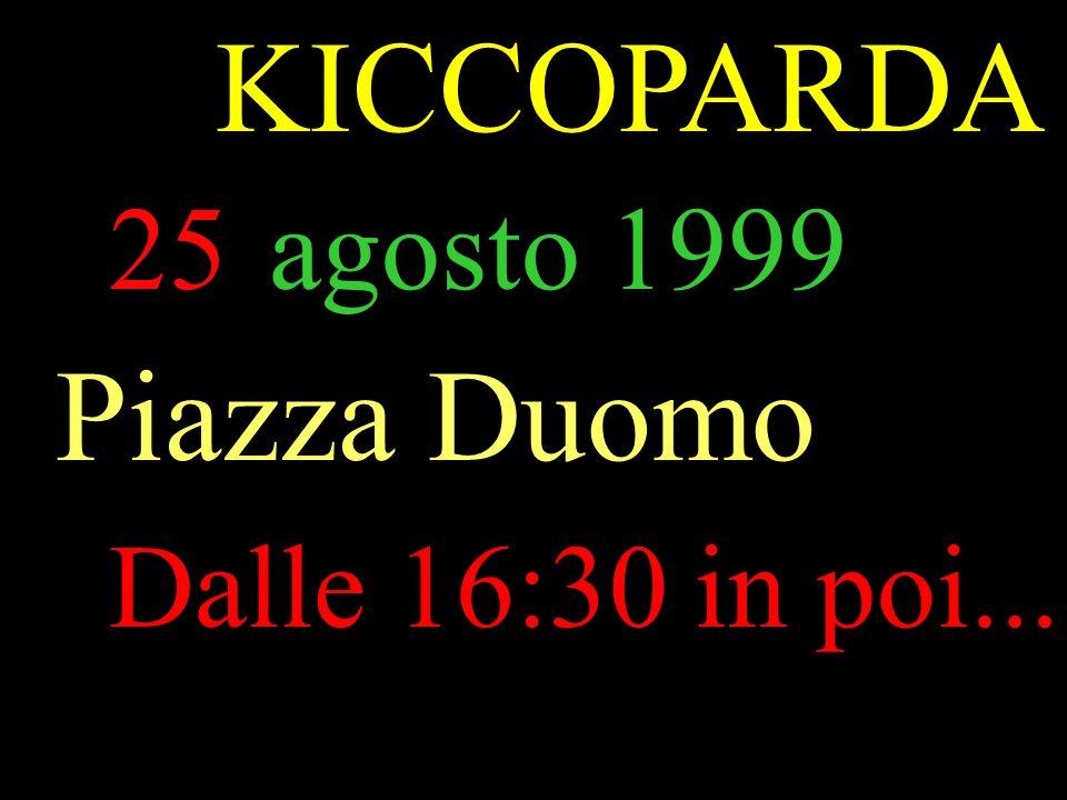 25agosto 1999 Piazza Duomo Dalle 16:30 in poi... KICCOPARDA